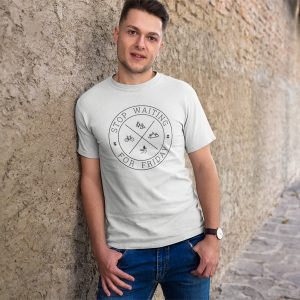 Stop Waiting for Friday unisex t-shirt