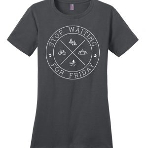 Stop Waiting for Friday ladies t-shirt